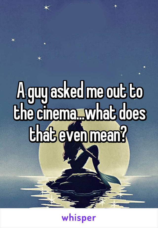 A guy asked me out to the cinema...what does that even mean?