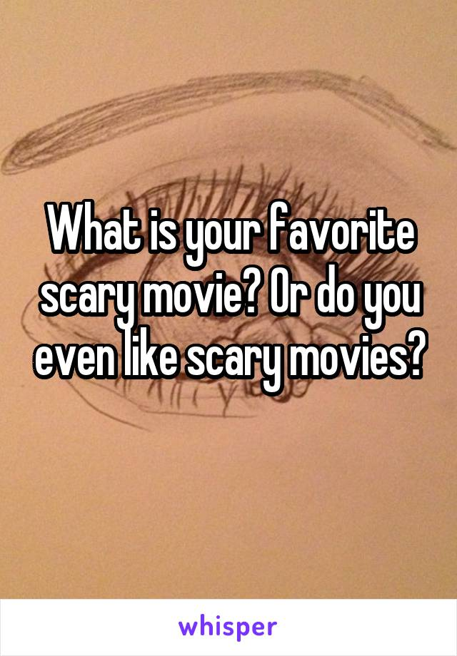 What is your favorite scary movie? Or do you even like scary movies?