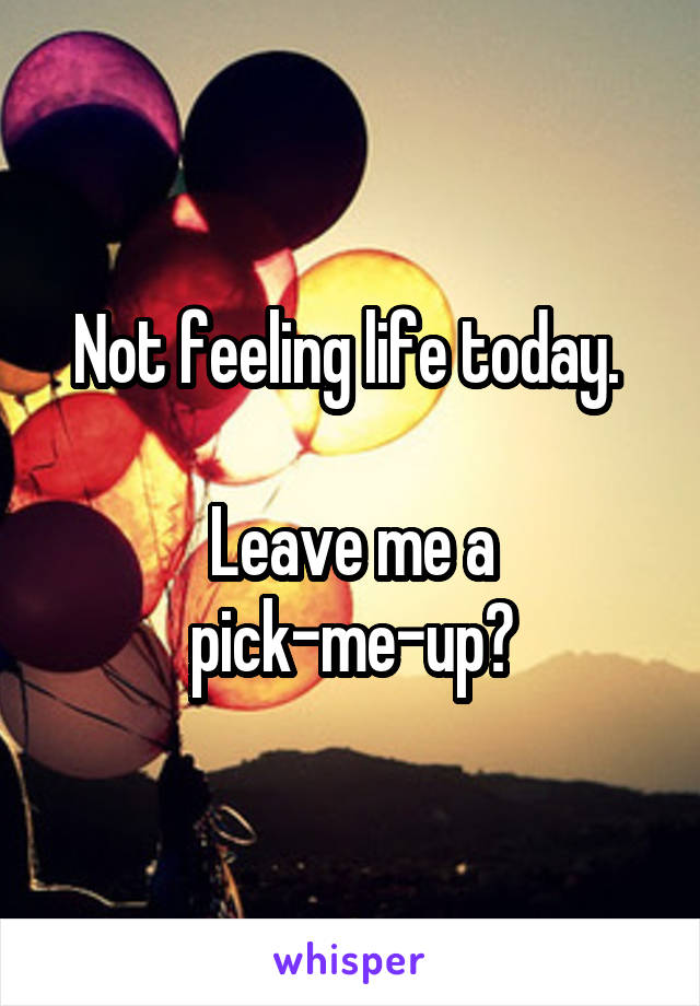 Not feeling life today.   Leave me a pick-me-up?