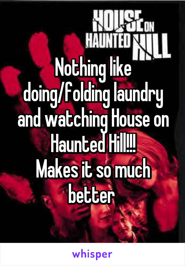 Nothing like doing/folding laundry and watching House on Haunted Hill!!! Makes it so much better