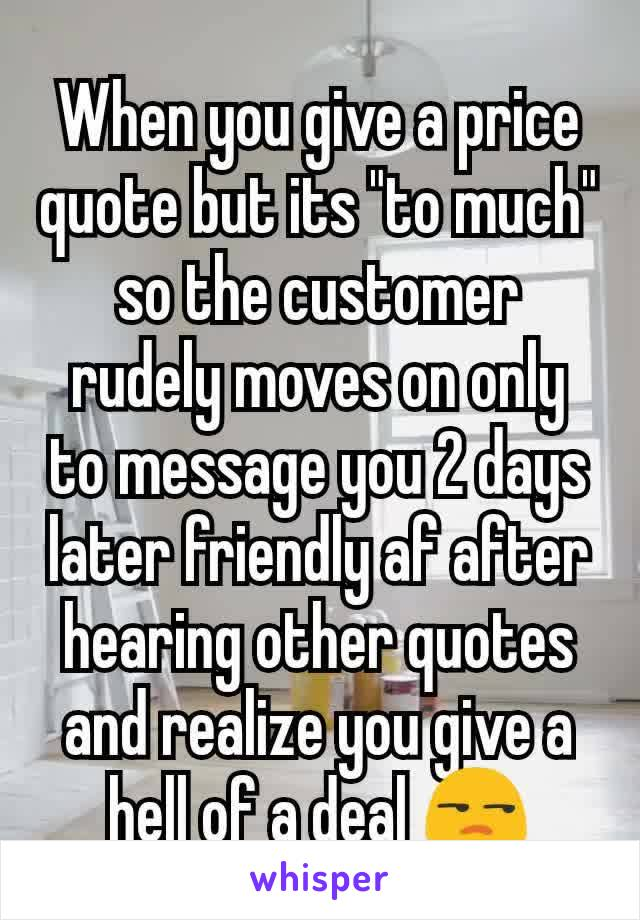 """When you give a price quote but its """"to much"""" so the customer rudely moves on only to message you 2 days later friendly af after hearing other quotes and realize you give a hell of a deal 😒"""