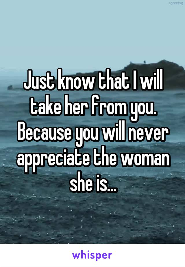 Just know that I will take her from you. Because you will never appreciate the woman she is...