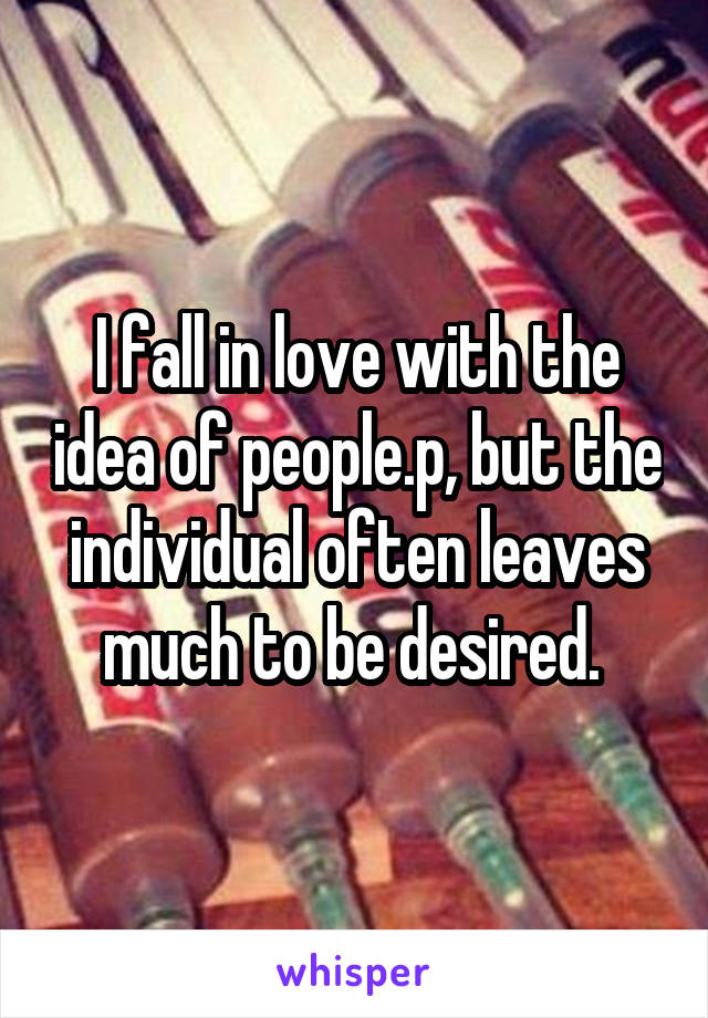 I fall in love with the idea of people.p, but the individual often leaves much to be desired.