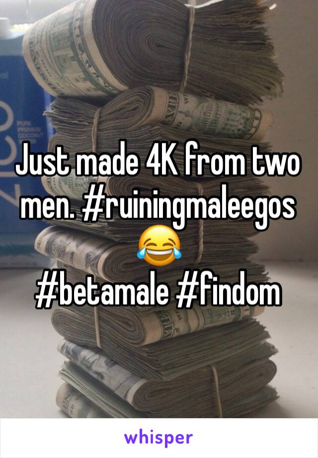 Just made 4K from two men. #ruiningmaleegos 😂 #betamale #findom