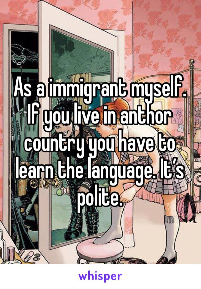 As a immigrant myself. If you live in anthor country you have to learn the language. It's polite.