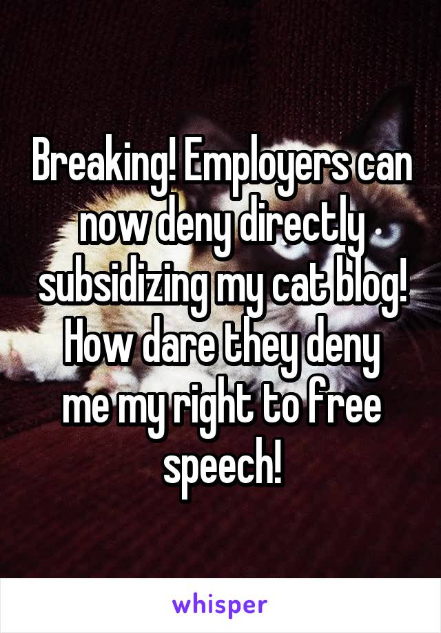 Breaking! Employers can now deny directly subsidizing my cat blog! How dare they deny me my right to free speech!