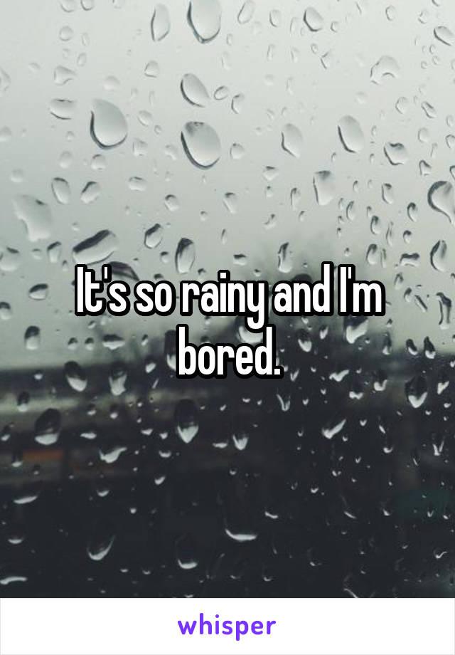It's so rainy and I'm bored.