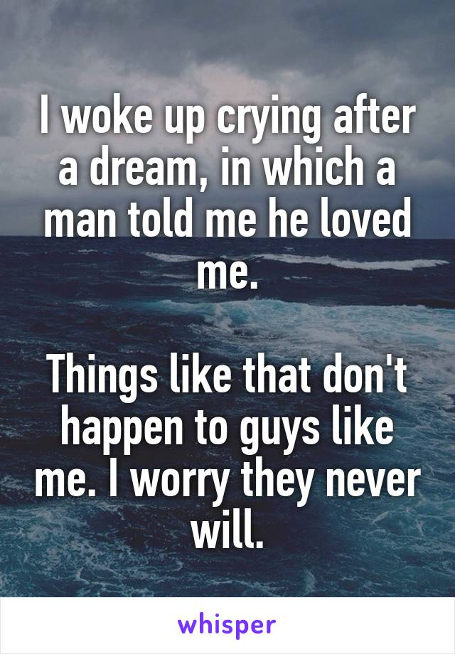 I woke up crying after a dream, in which a man told me he loved me.  Things like that don't happen to guys like me. I worry they never will.