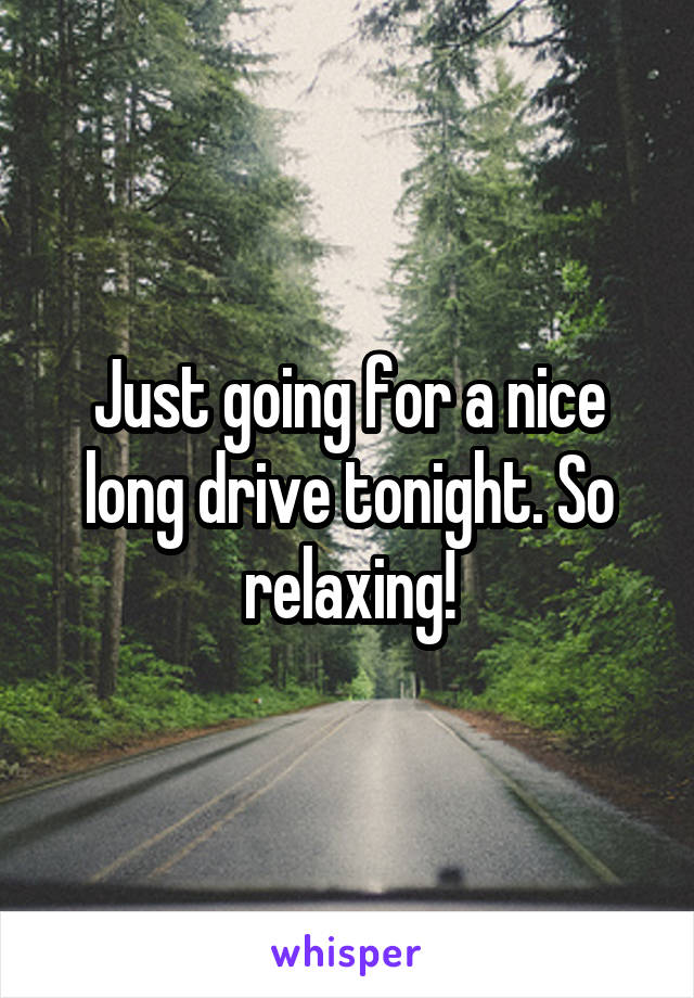 Just going for a nice long drive tonight. So relaxing!