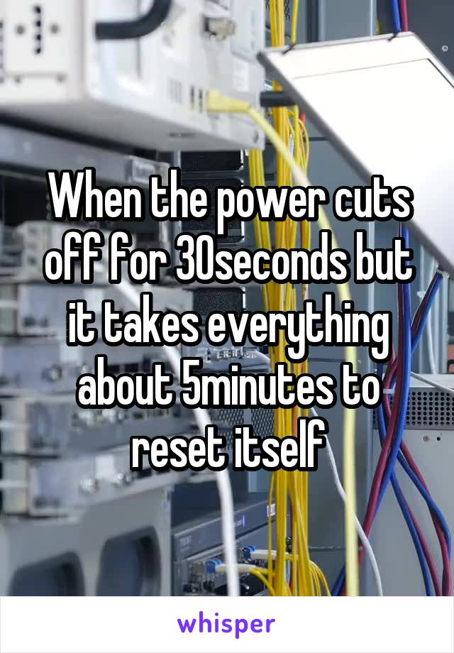 When the power cuts off for 30seconds but it takes everything about 5minutes to reset itself