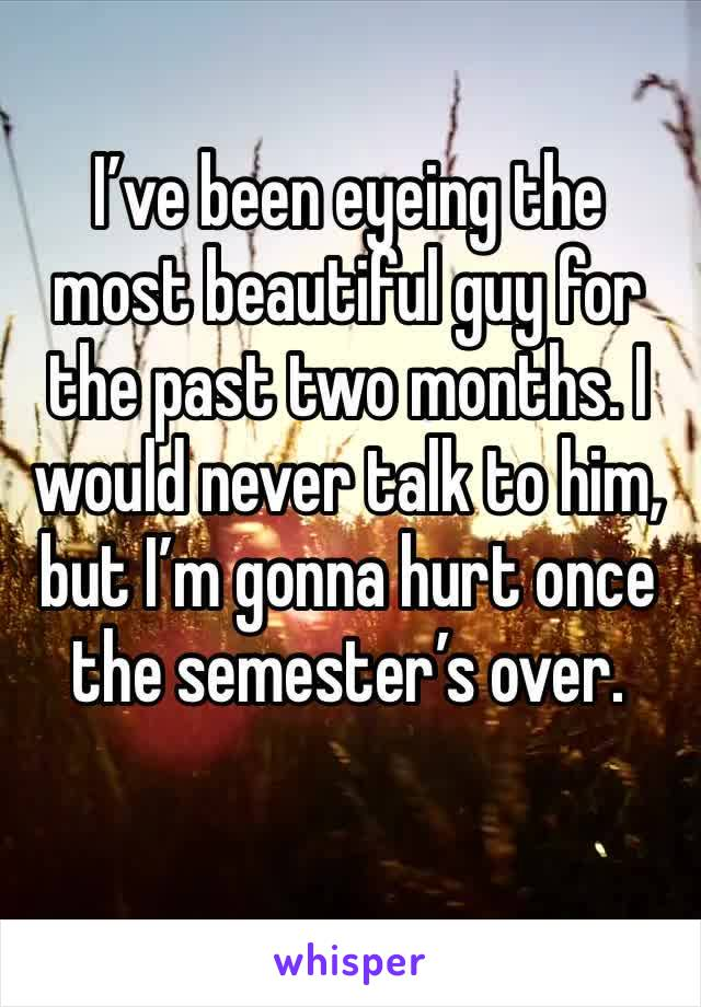 I've been eyeing the most beautiful guy for the past two months. I would never talk to him, but I'm gonna hurt once the semester's over.