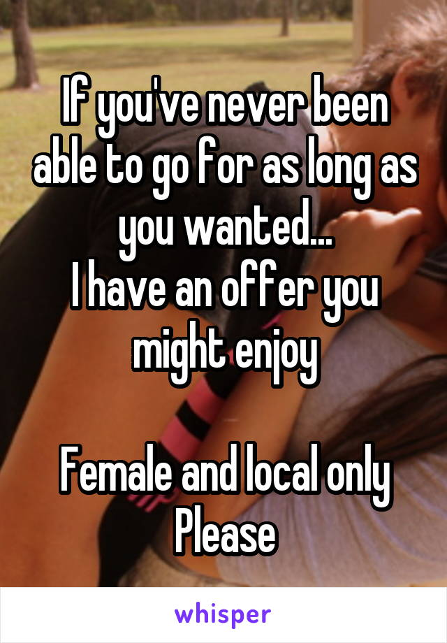 If you've never been able to go for as long as you wanted... I have an offer you might enjoy  Female and local only Please