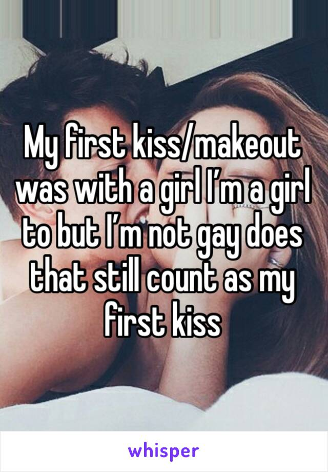My first kiss/makeout was with a girl I'm a girl to but I'm not gay does that still count as my first kiss