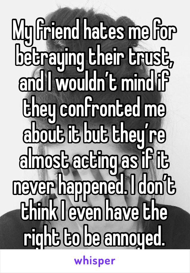 My friend hates me for betraying their trust, and I wouldn't mind if they confronted me about it but they're almost acting as if it never happened. I don't think I even have the right to be annoyed.