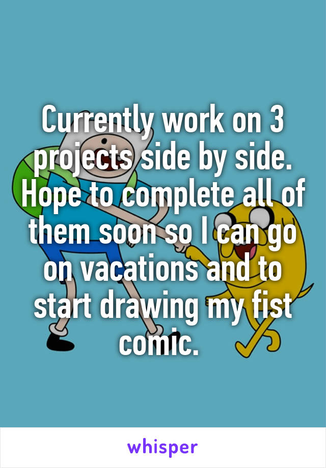 Currently work on 3 projects side by side. Hope to complete all of them soon so I can go on vacations and to start drawing my fist comic.