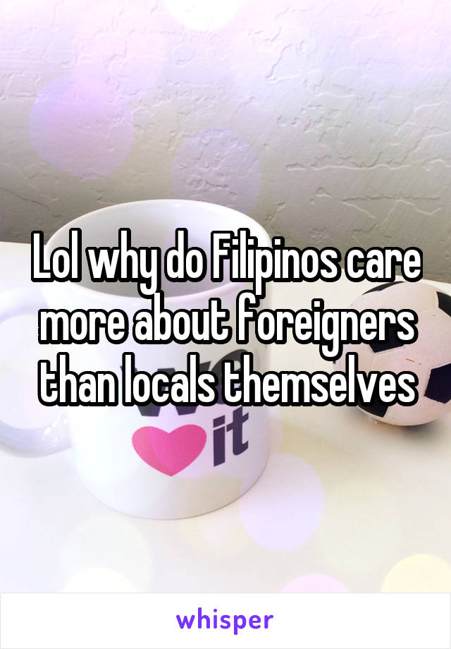 Lol why do Filipinos care more about foreigners than locals themselves