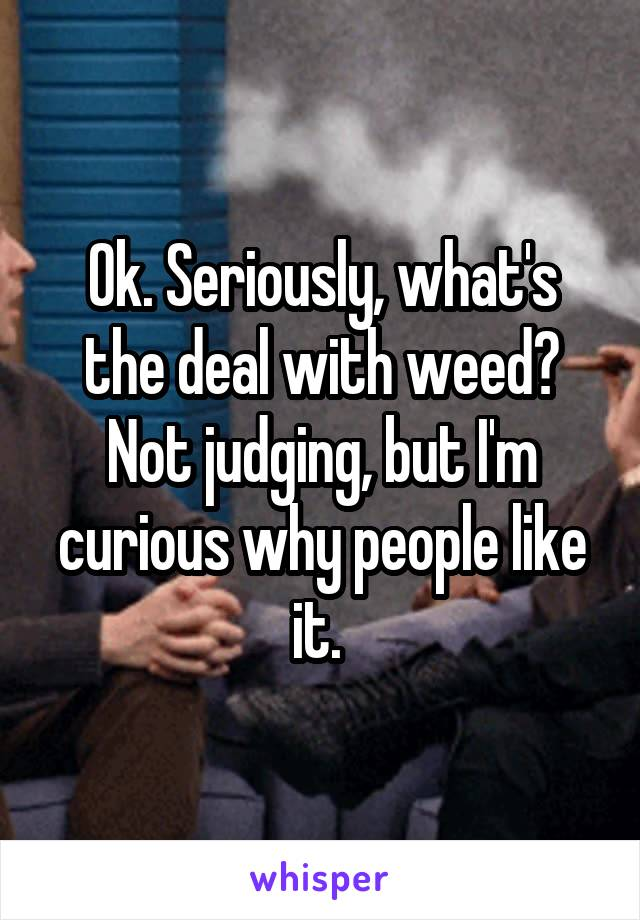 Ok. Seriously, what's the deal with weed? Not judging, but I'm curious why people like it.