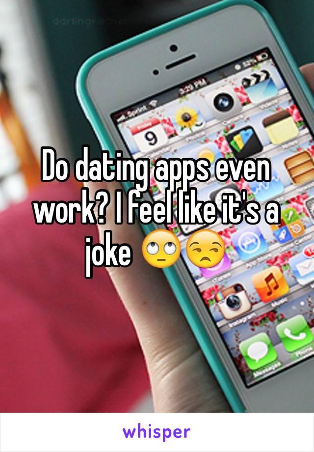 Do dating apps even work? I feel like it's a joke 🙄😒