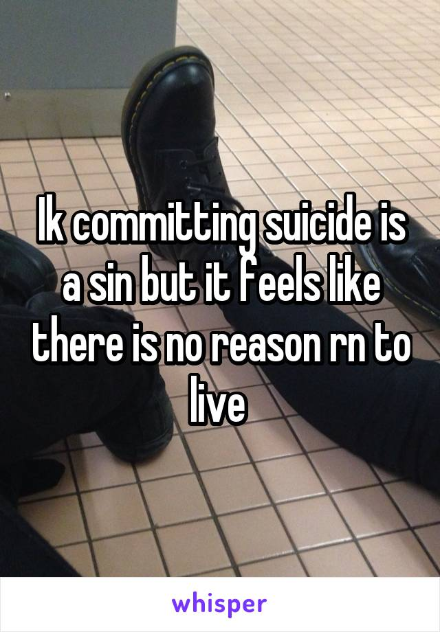 Ik committing suicide is a sin but it feels like there is no reason rn to live