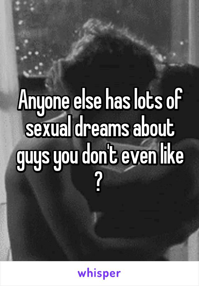 Anyone else has lots of sexual dreams about guys you don't even like ?