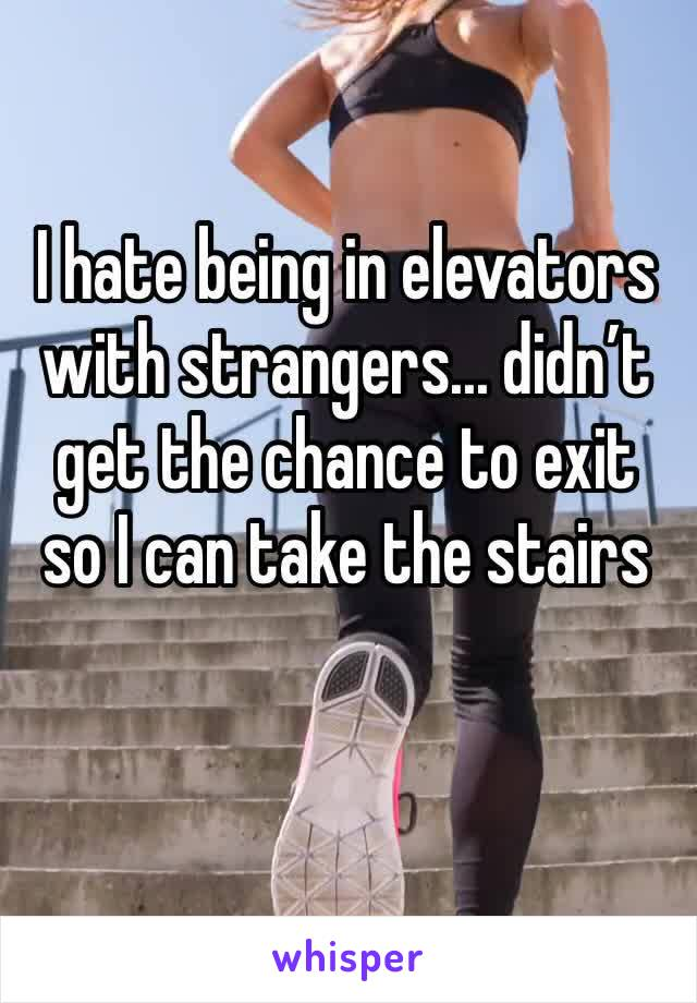 I hate being in elevators with strangers... didn't get the chance to exit so I can take the stairs