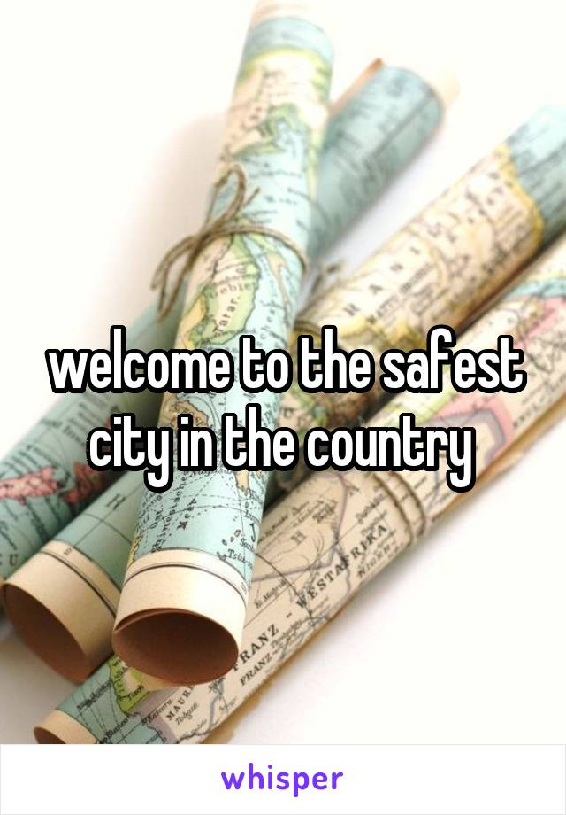 welcome to the safest city in the country