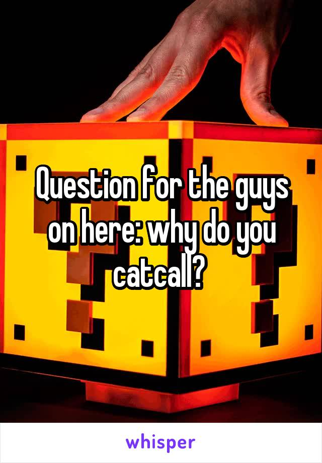 Question for the guys on here: why do you catcall?