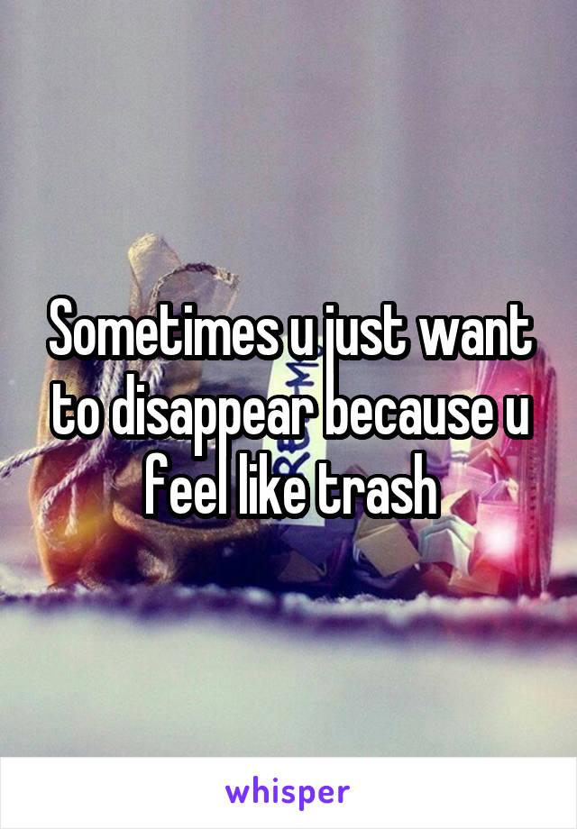 Sometimes u just want to disappear because u feel like trash