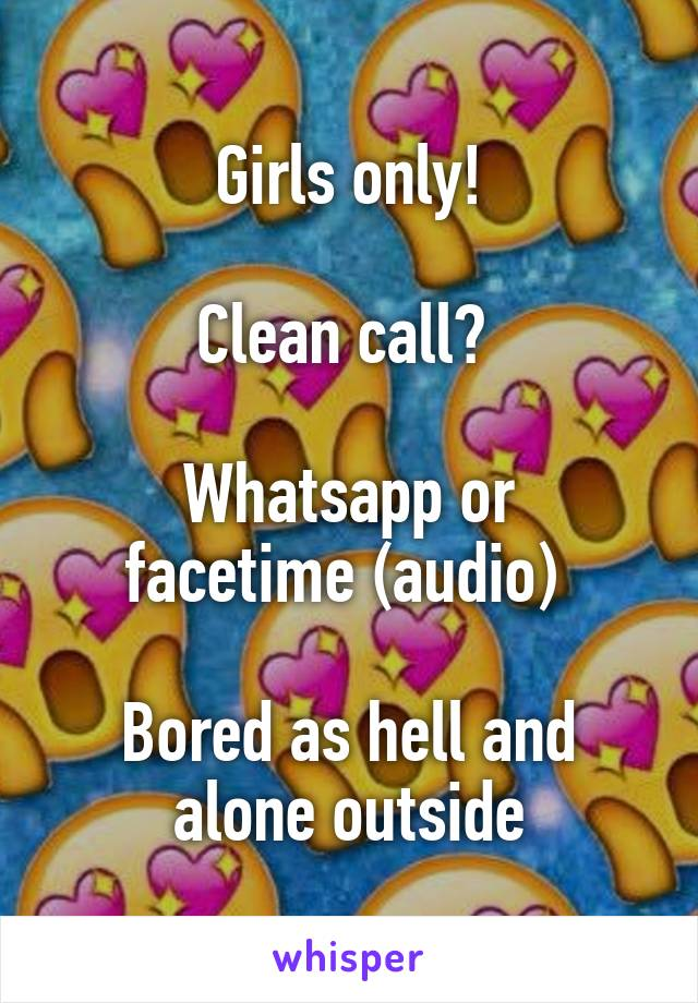 Girls only!  Clean call?   Whatsapp or facetime (audio)   Bored as hell and alone outside