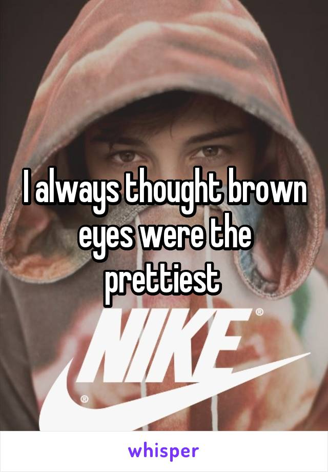 I always thought brown eyes were the prettiest