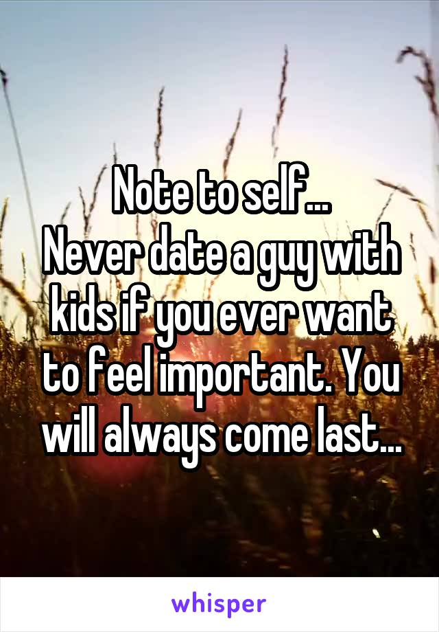 Note to self... Never date a guy with kids if you ever want to feel important. You will always come last...