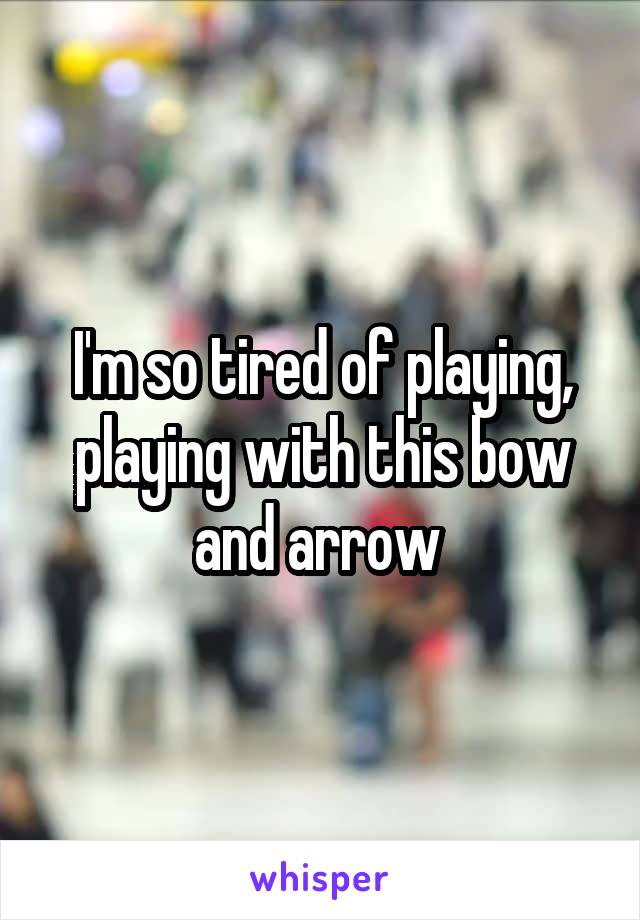 I'm so tired of playing, playing with this bow and arrow