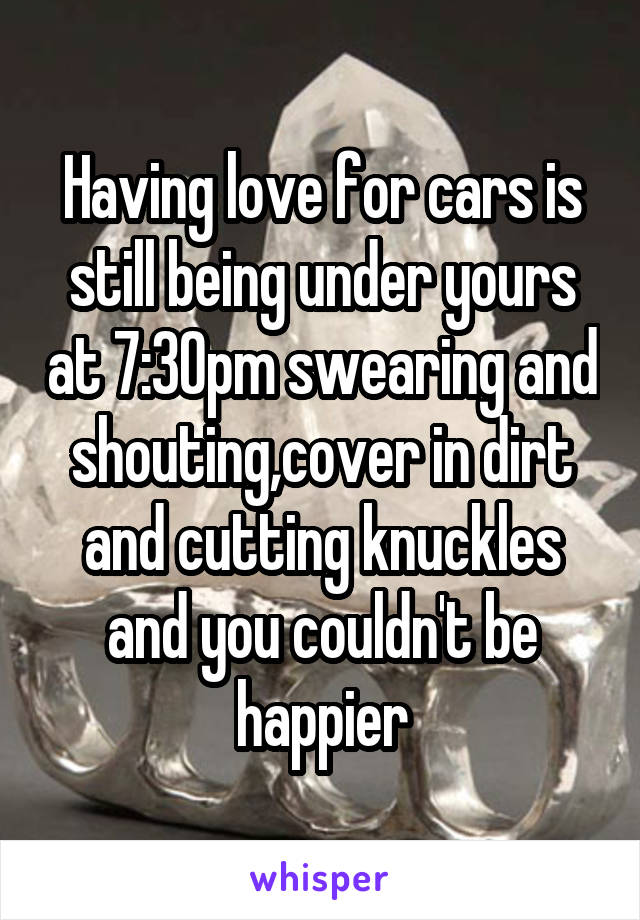 Having love for cars is still being under yours at 7:30pm swearing and shouting,cover in dirt and cutting knuckles and you couldn't be happier