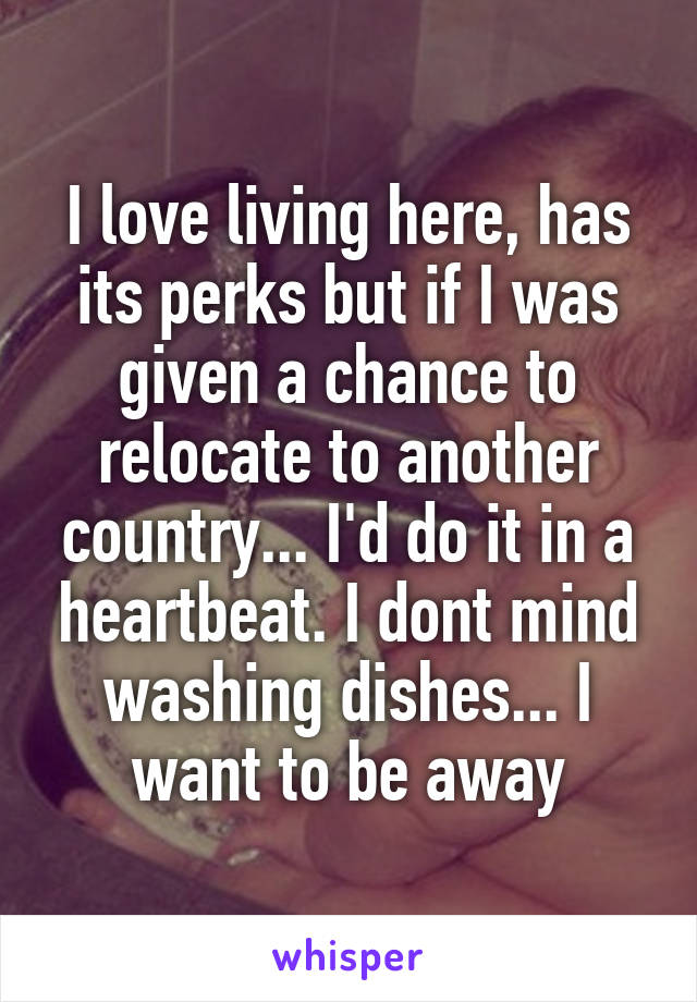 I love living here, has its perks but if I was given a chance to relocate to another country... I'd do it in a heartbeat. I dont mind washing dishes... I want to be away