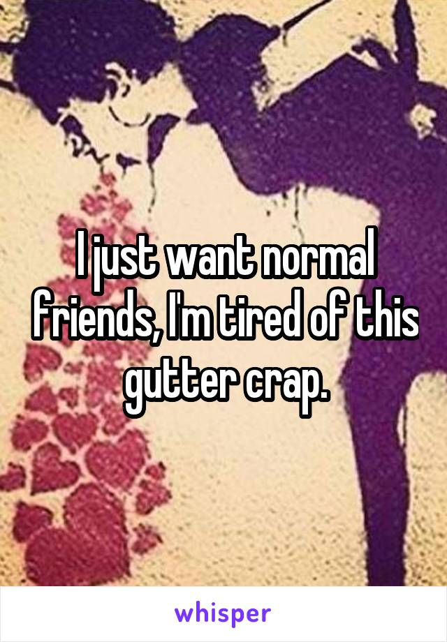 I just want normal friends, I'm tired of this gutter crap.