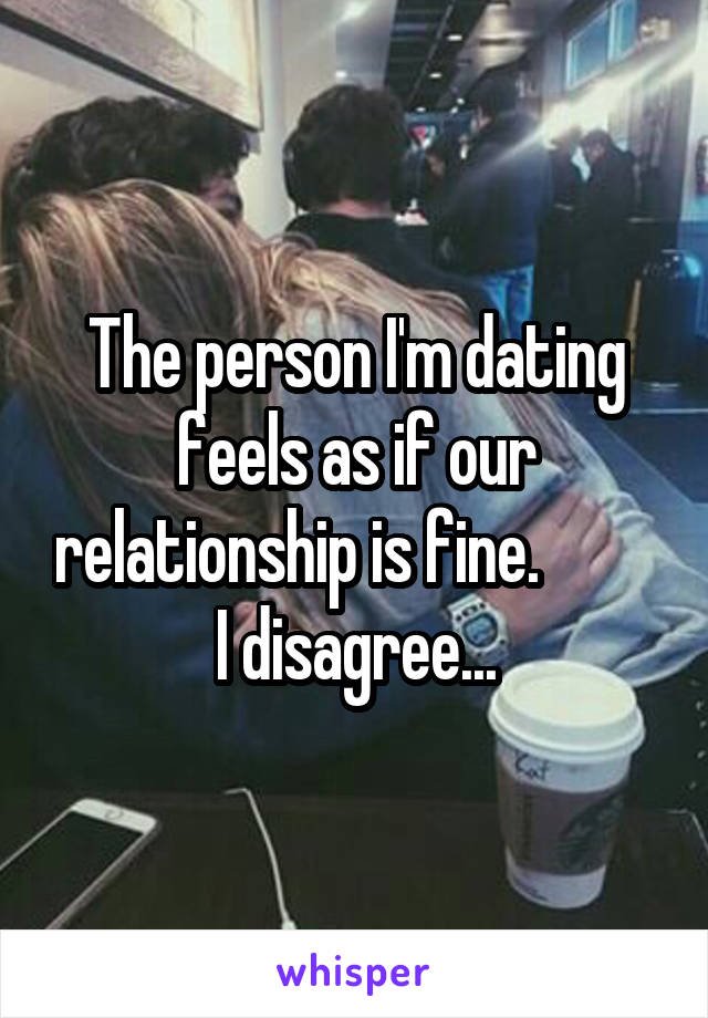 The person I'm dating feels as if our relationship is fine.          I disagree...