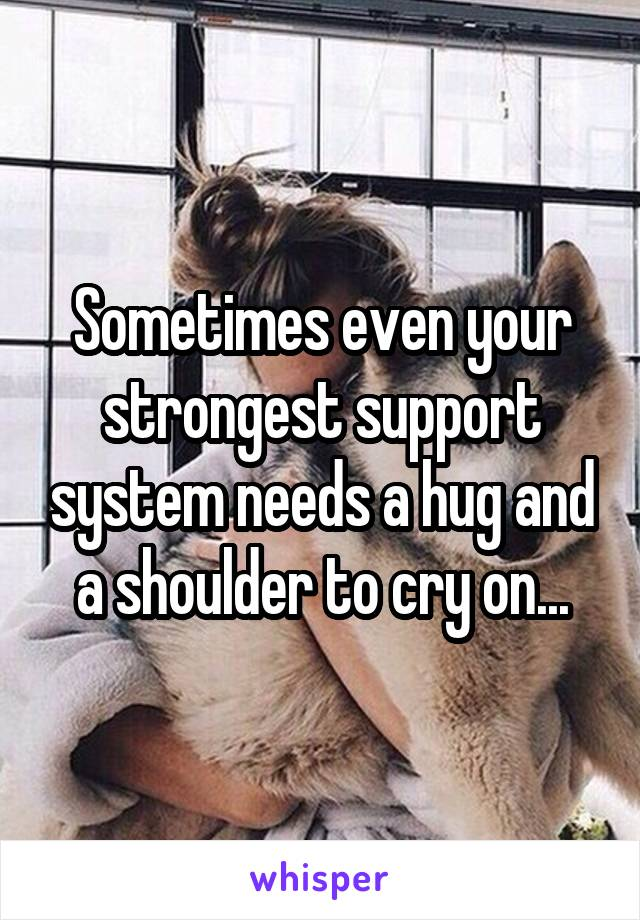 Sometimes even your strongest support system needs a hug and a shoulder to cry on...
