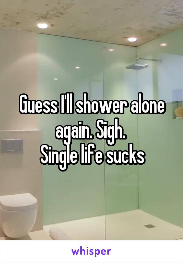 Guess I'll shower alone again. Sigh.  Single life sucks