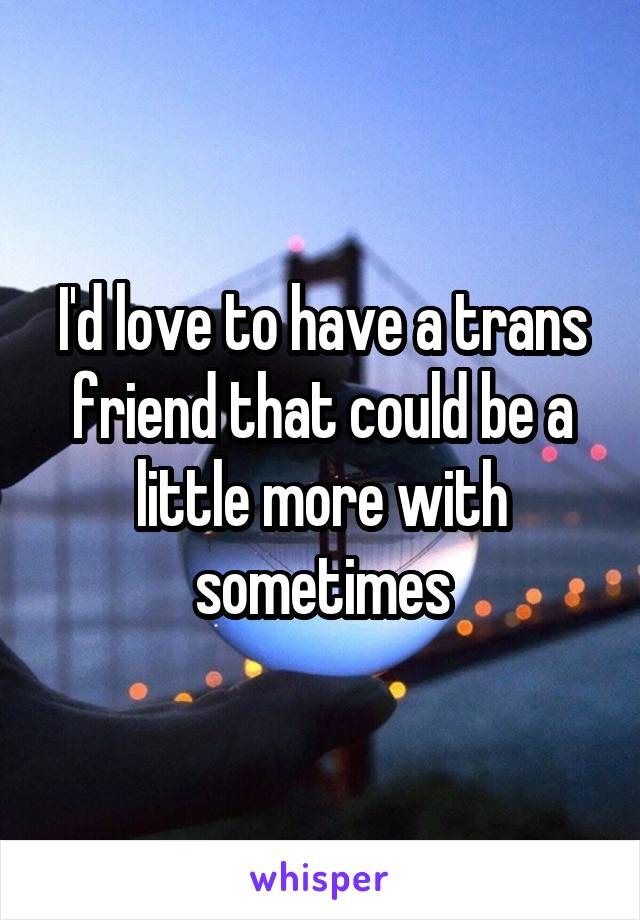 I'd love to have a trans friend that could be a little more with sometimes