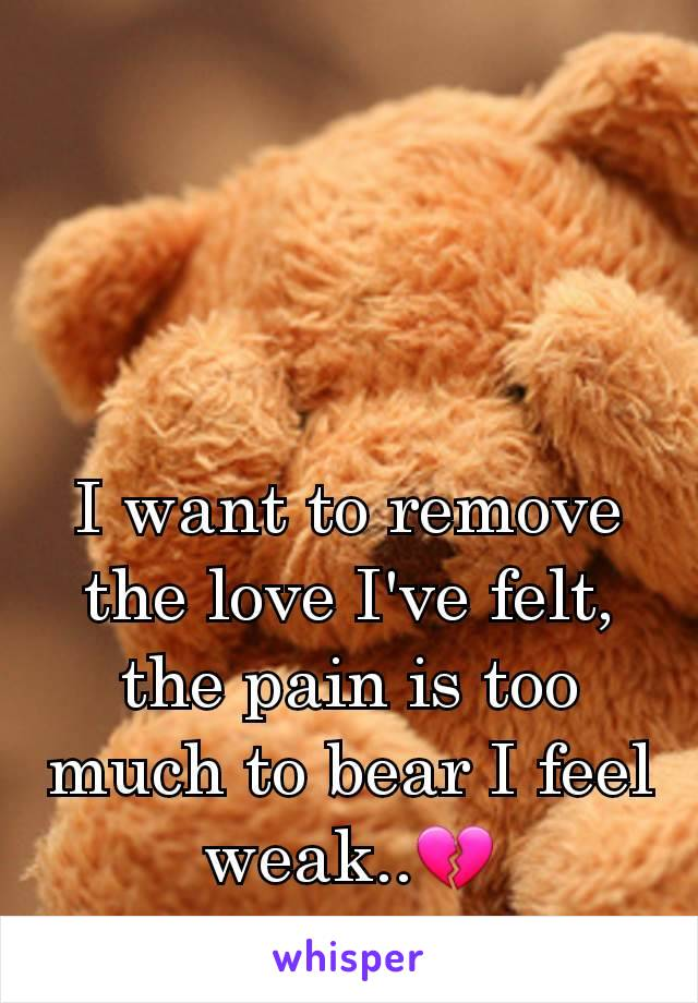 I want to remove the love I've felt, the pain is too much to bear I feel weak..💔