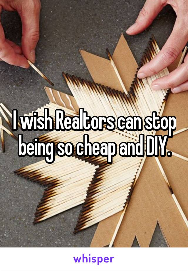 I wish Realtors can stop being so cheap and DIY.
