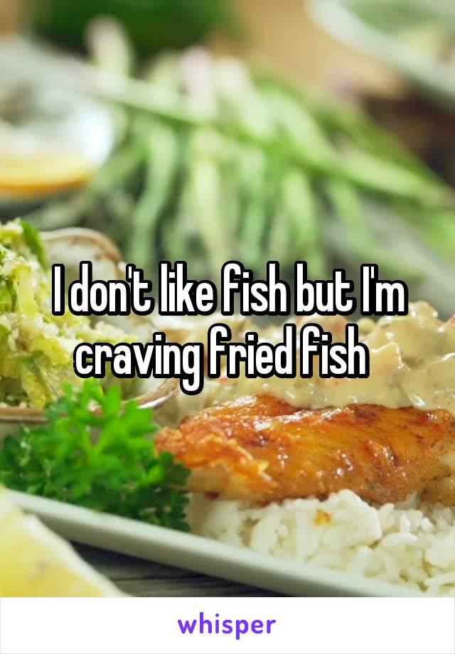 I don't like fish but I'm craving fried fish