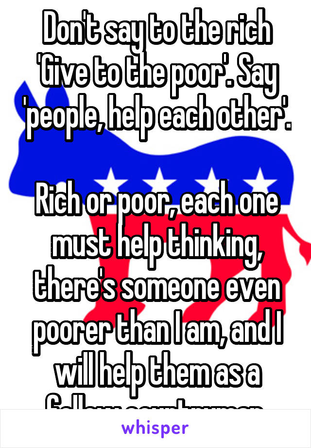 Don't say to the rich 'Give to the poor'. Say 'people, help each other'.  Rich or poor, each one must help thinking, there's someone even poorer than I am, and I will help them as a fellow countryman.
