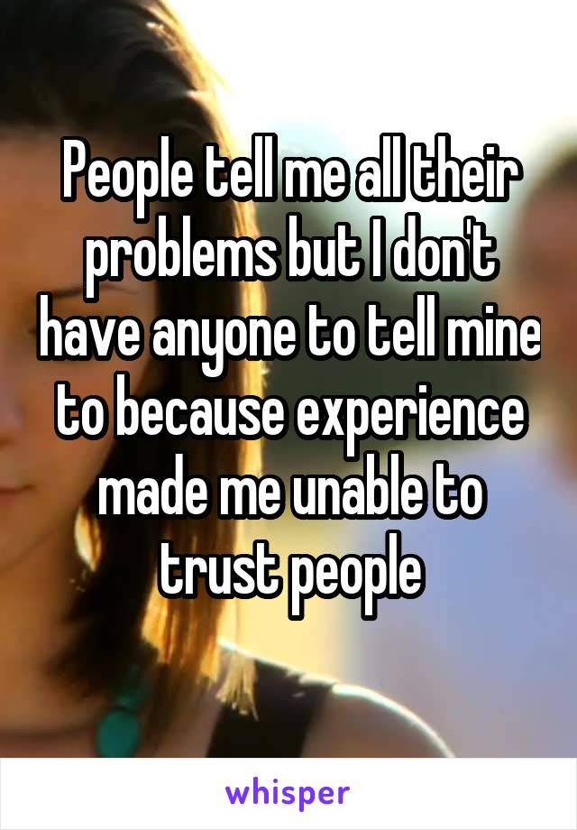 People tell me all their problems but I don't have anyone to tell mine to because experience made me unable to trust people