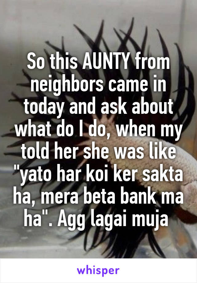 "So this AUNTY from neighbors came in today and ask about what do I do, when my told her she was like ""yato har koi ker sakta ha, mera beta bank ma ha"". Agg lagai muja"