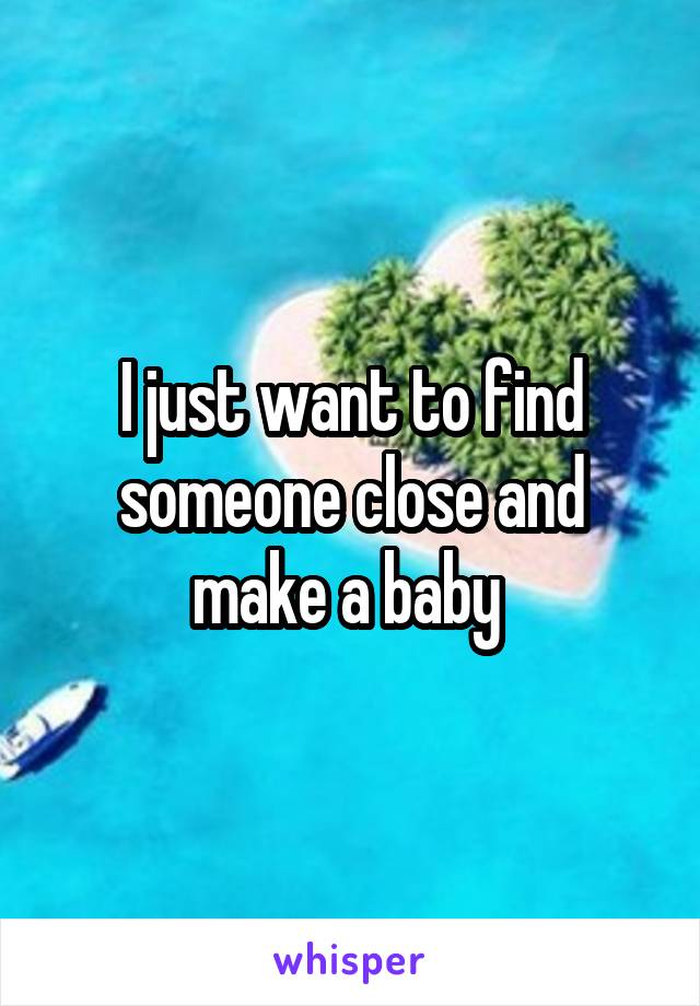 I just want to find someone close and make a baby