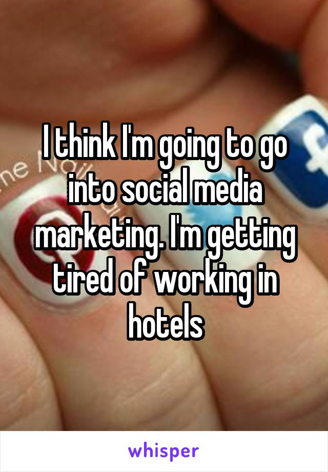 I think I'm going to go into social media marketing. I'm getting tired of working in hotels
