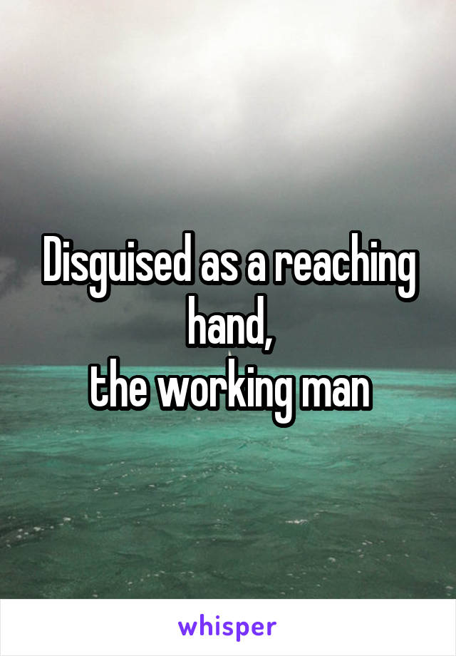 Disguised as a reaching hand, the working man