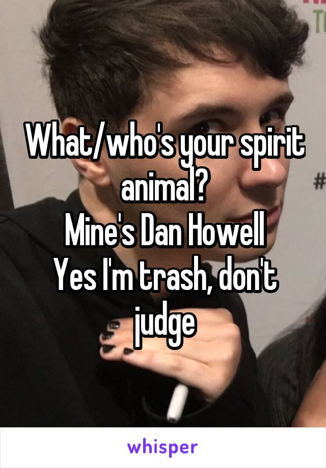What/who's your spirit animal? Mine's Dan Howell Yes I'm trash, don't judge
