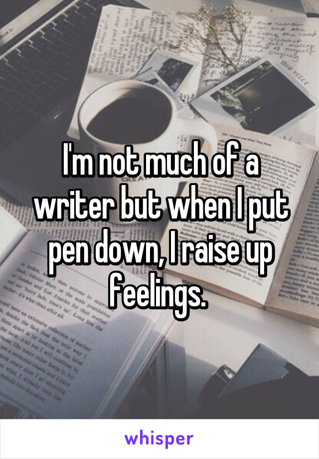 I'm not much of a writer but when I put pen down, I raise up feelings.